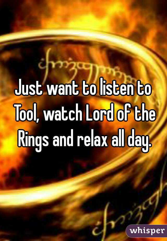 Just want to listen to Tool, watch Lord of the Rings and relax all day.