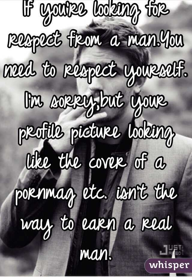 If you're looking for respect from a man.You need to respect yourself. I'm sorry,but your profile picture looking like the cover of a pornmag etc. isn't the way to earn a real man.