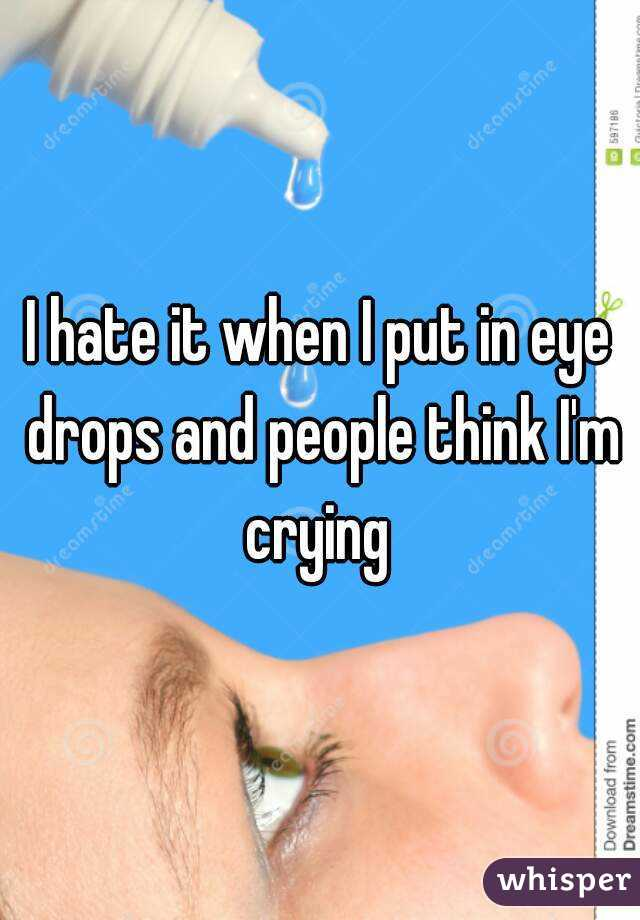 I hate it when I put in eye drops and people think I'm crying