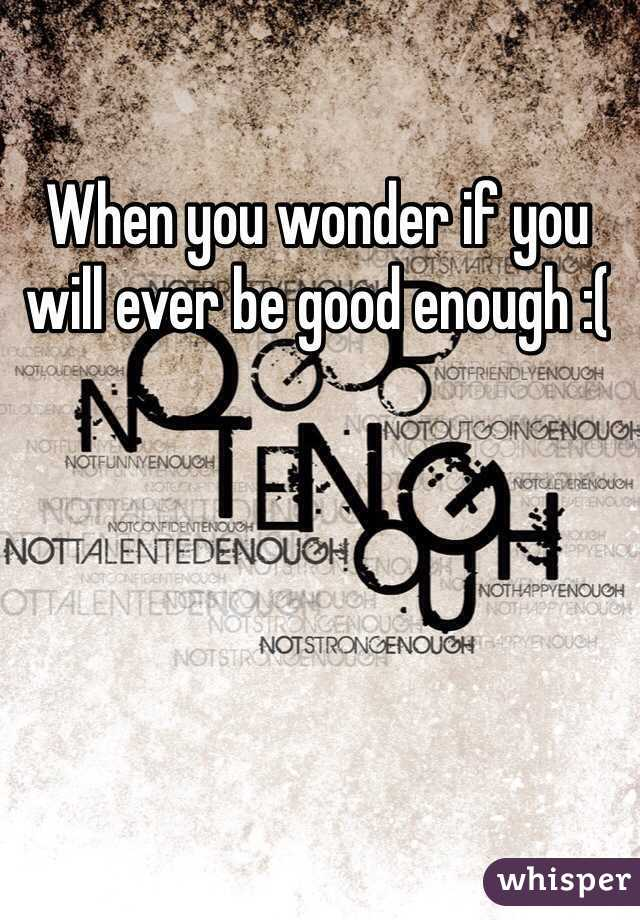 When you wonder if you will ever be good enough :(