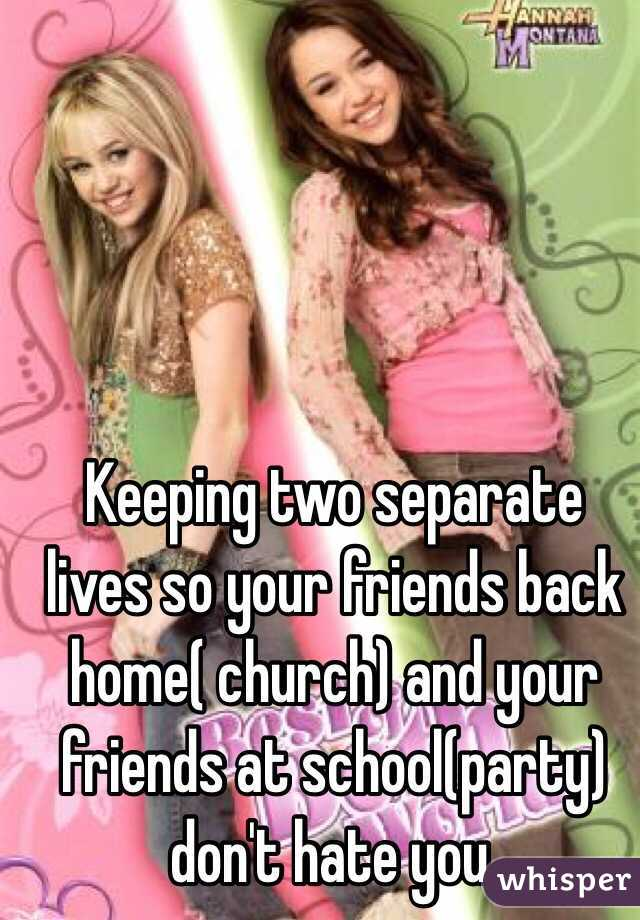 Keeping two separate lives so your friends back home( church) and your friends at school(party) don't hate you.