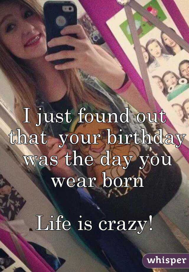 I just found out that  your birthday was the day you wear born  Life is crazy!