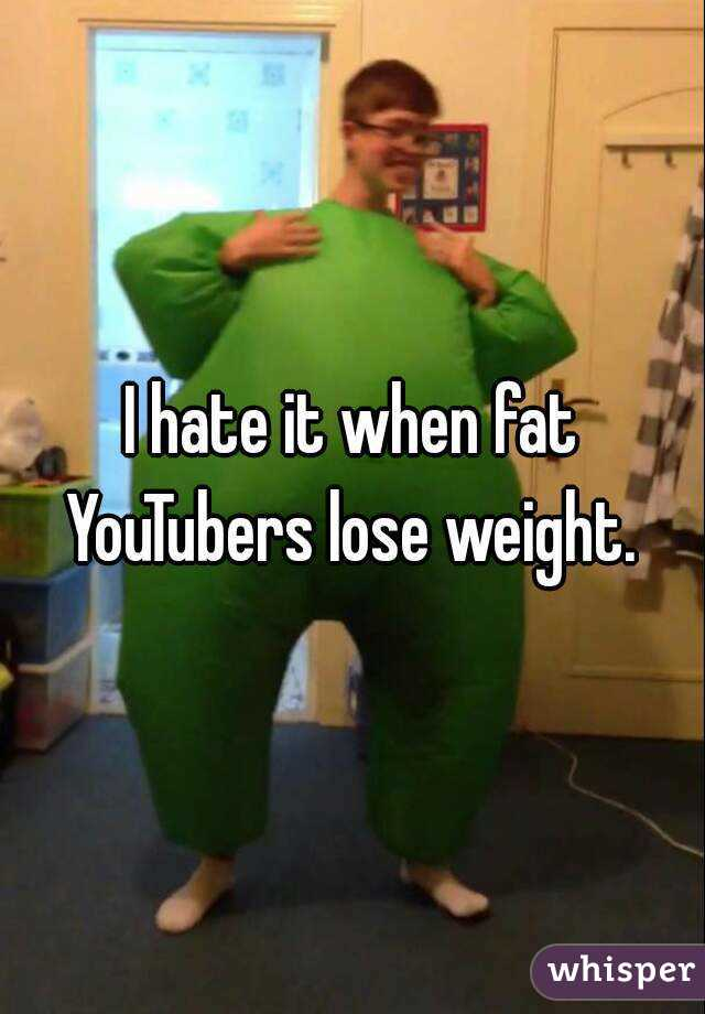 I hate it when fat YouTubers lose weight.
