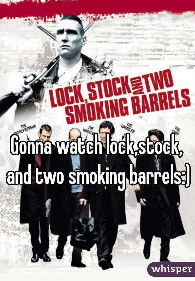 Gonna watch lock,stock, and two smoking barrels:)
