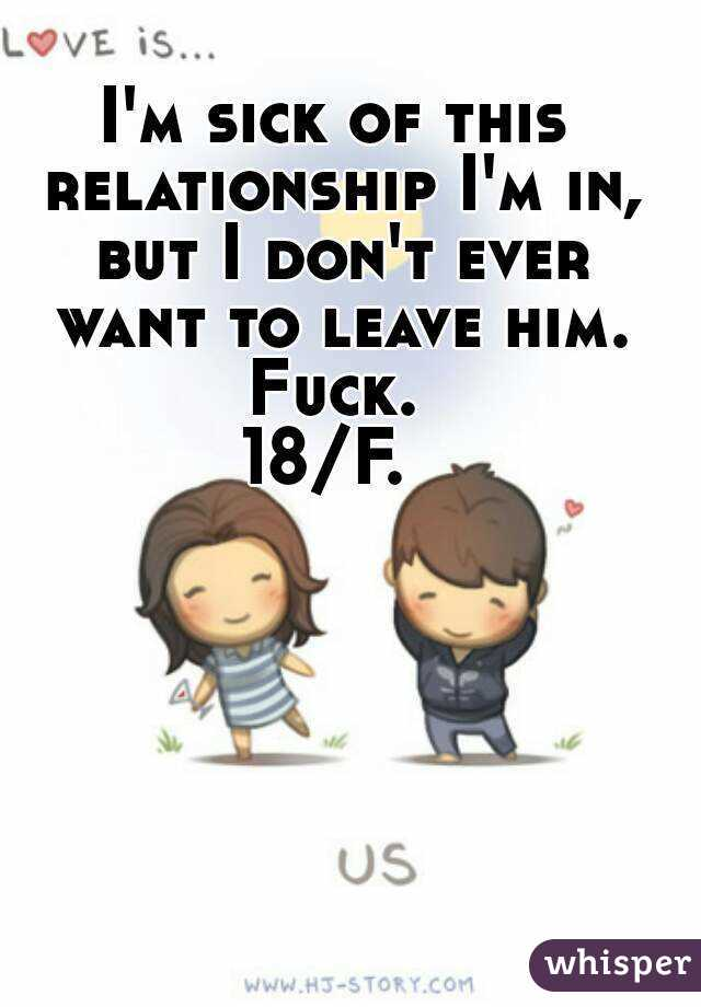 I'm sick of this relationship I'm in, but I don't ever want to leave him. Fuck.  18/F.