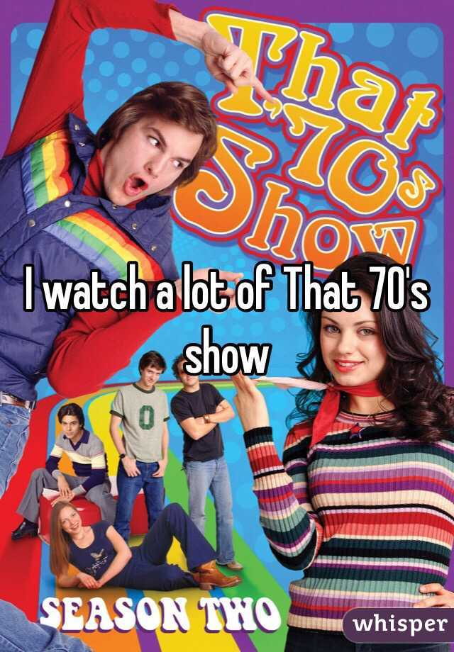 I watch a lot of That 70's show