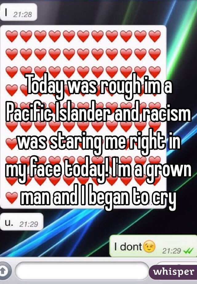 Today was rough im a Pacific Islander and racism was staring me right in my face today! I'm a grown man and I began to cry