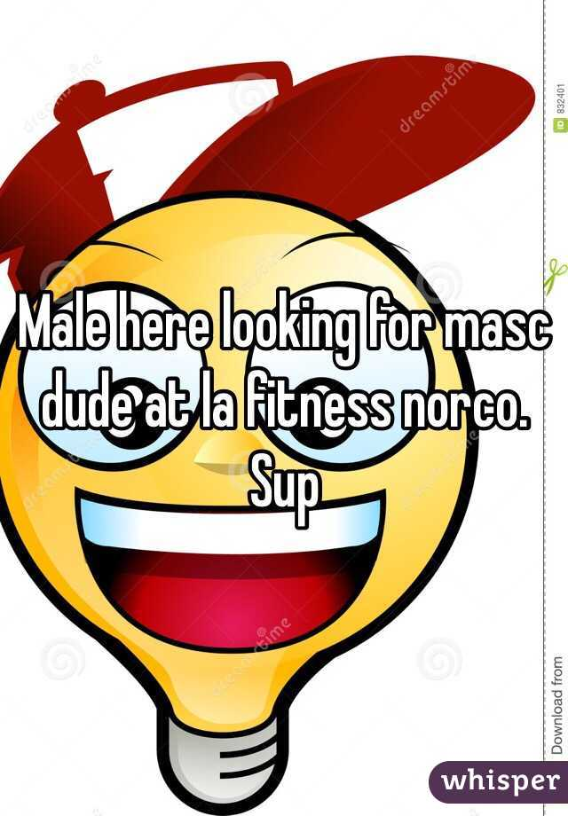 Male here looking for masc dude at la fitness norco. Sup