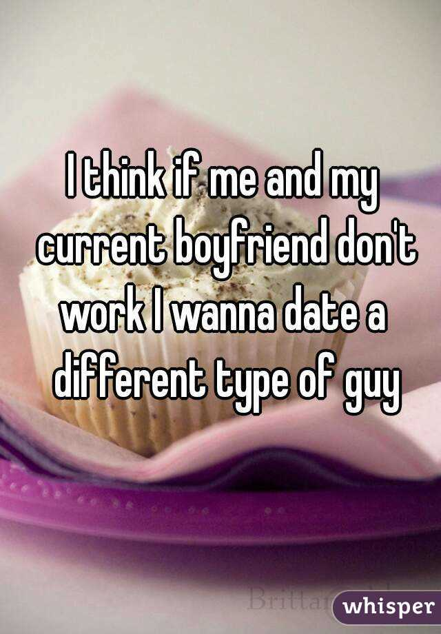 I think if me and my current boyfriend don't work I wanna date a  different type of guy