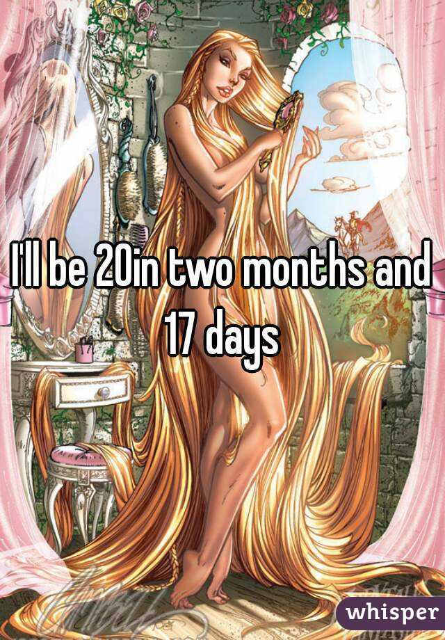 I'll be 20in two months and 17 days