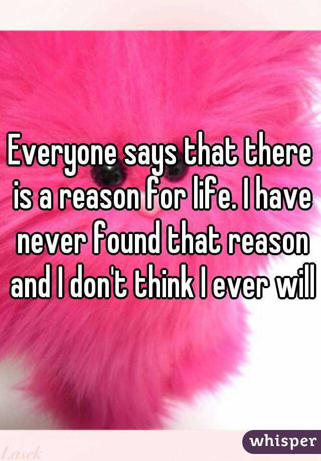 Everyone says that there is a reason for life. I have never found that reason and I don't think I ever will