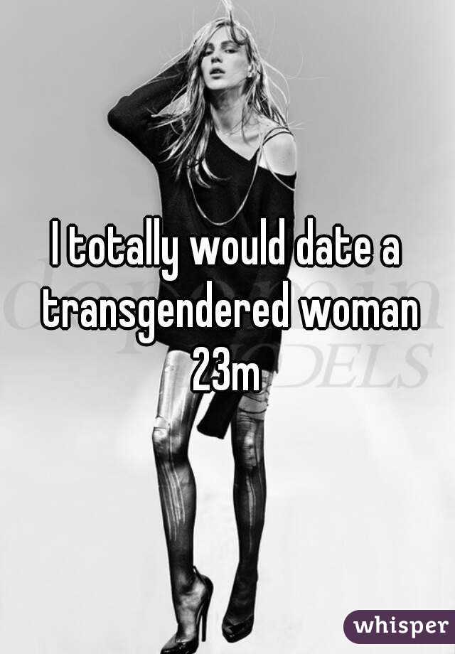 I totally would date a transgendered woman 23m