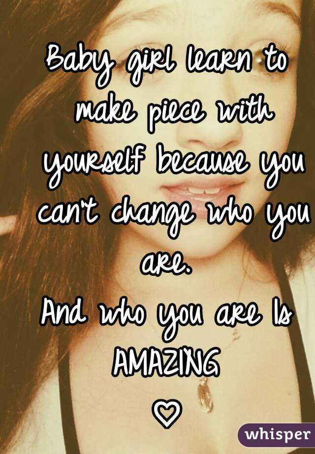 Baby girl learn to make piece with yourself because you can't change who you are.  And who you are Is AMAZING ♡