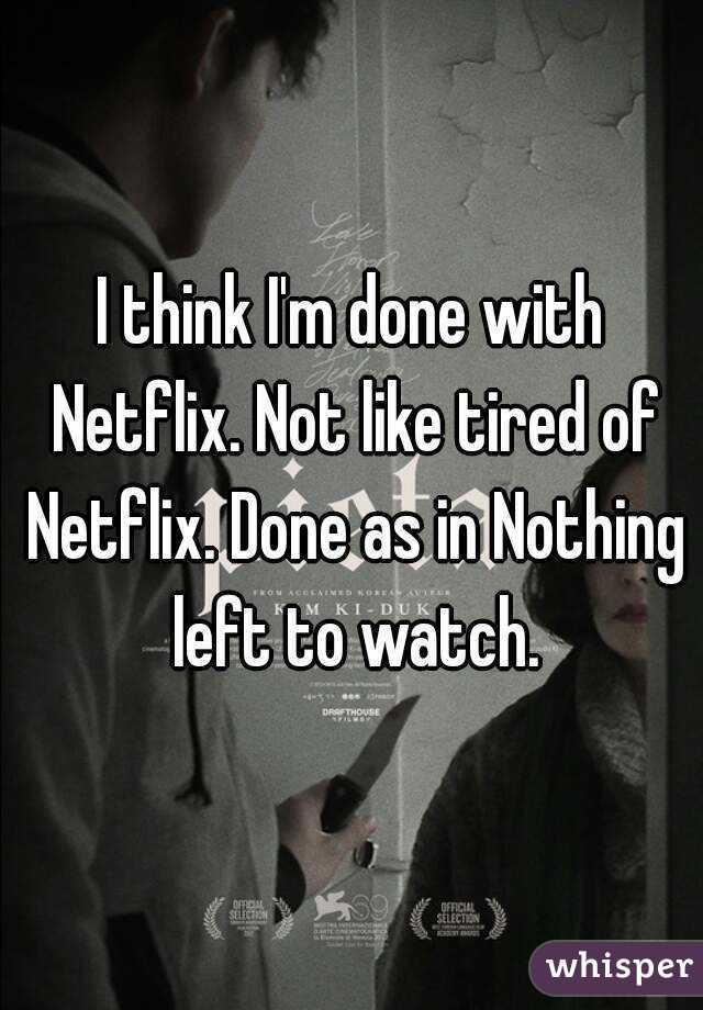 I think I'm done with Netflix. Not like tired of Netflix. Done as in Nothing left to watch.