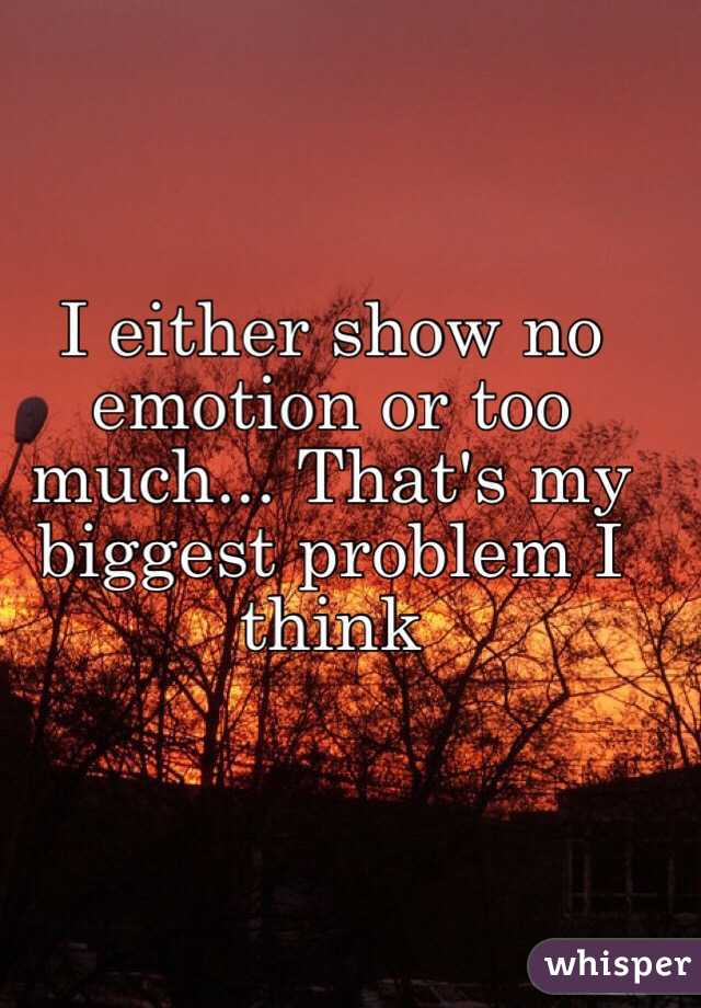 I either show no emotion or too much... That's my biggest problem I think