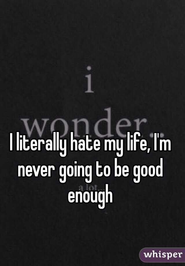 I literally hate my life, I'm never going to be good enough