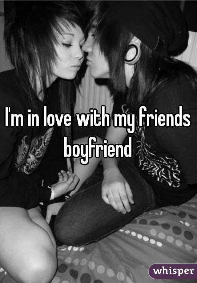 I'm in love with my friends boyfriend
