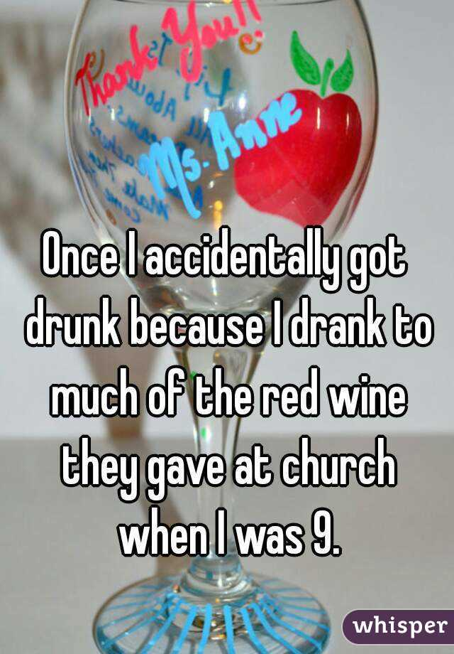 Once I accidentally got drunk because I drank to much of the red wine they gave at church when I was 9.