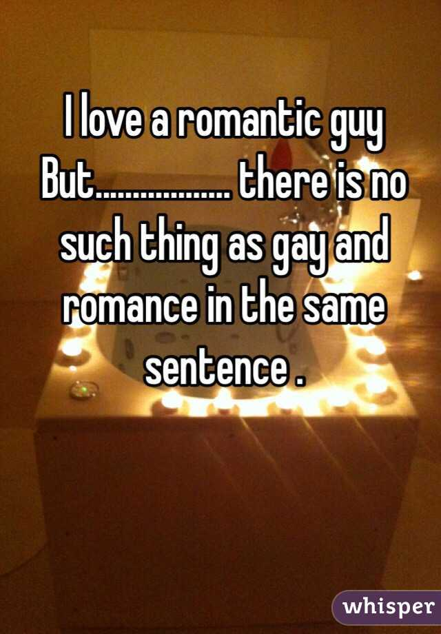 I love a romantic guy  But.................. there is no  such thing as gay and romance in the same sentence .