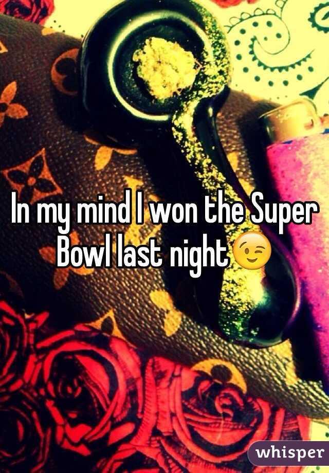 In my mind I won the Super Bowl last night😉
