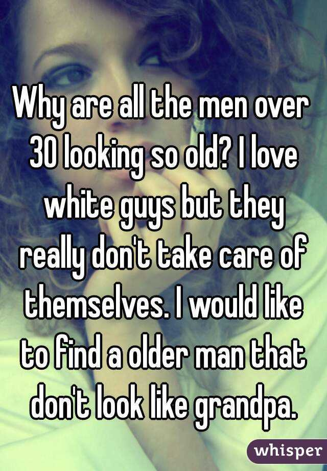 Why are all the men over 30 looking so old? I love white guys but they really don't take care of themselves. I would like to find a older man that don't look like grandpa.
