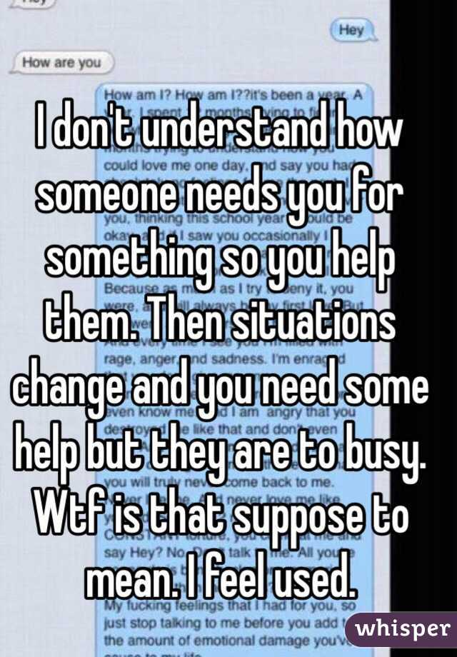 I don't understand how someone needs you for something so you help them. Then situations change and you need some help but they are to busy. Wtf is that suppose to mean. I feel used.