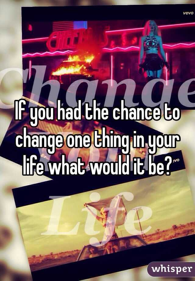 If you had the chance to change one thing in your life what would it be?