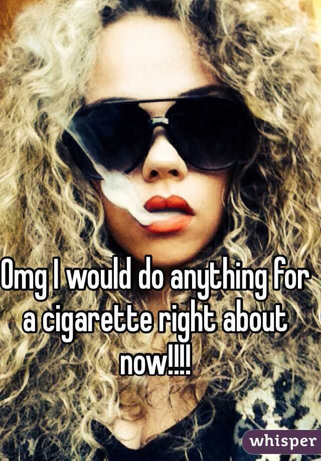 Omg I would do anything for a cigarette right about now!!!!