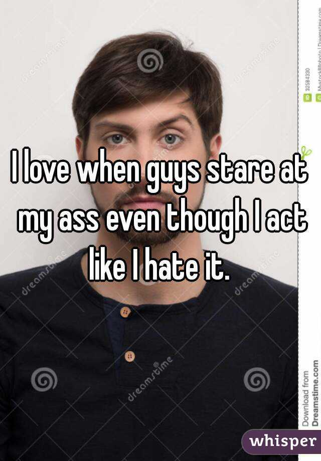 I love when guys stare at my ass even though I act like I hate it.