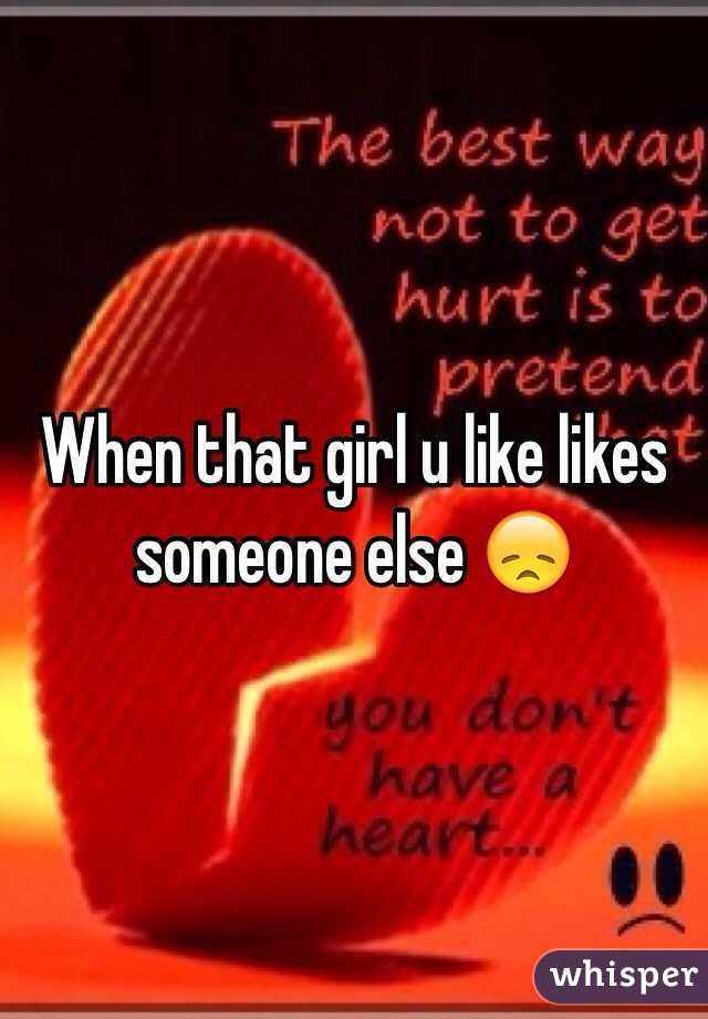 When that girl u like likes someone else 😞