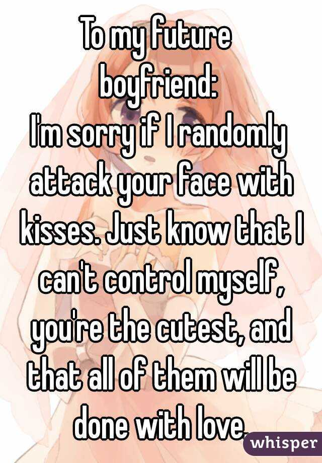 To my future  boyfriend: I'm sorry if I randomly attack your face with kisses. Just know that I can't control myself, you're the cutest, and that all of them will be done with love.