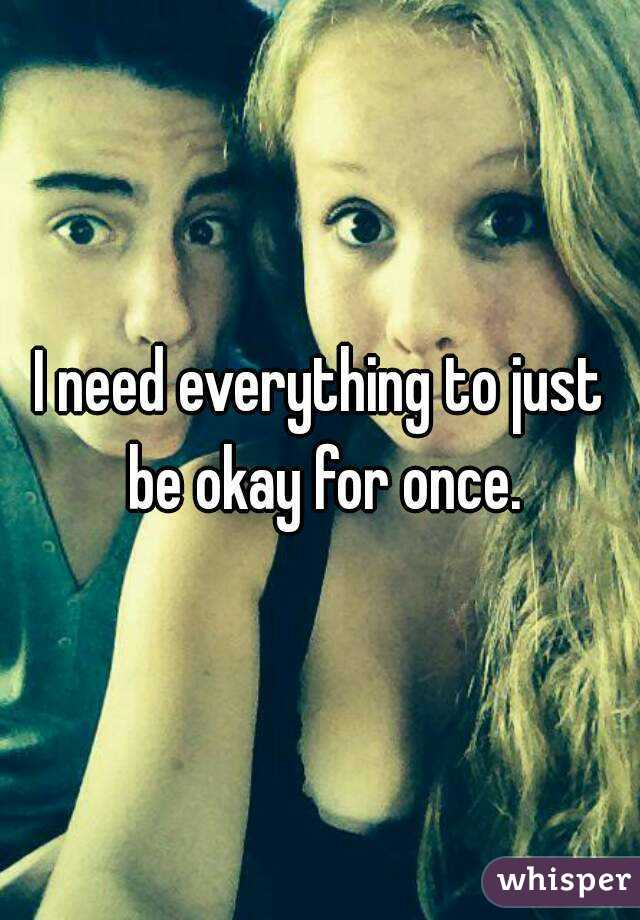 I need everything to just be okay for once.
