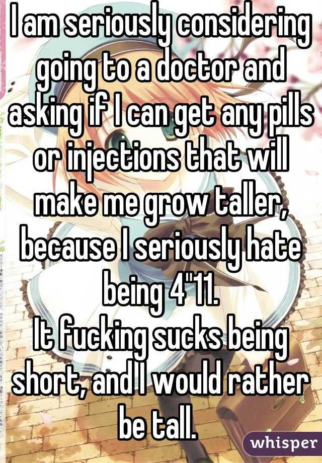 """I am seriously considering going to a doctor and asking if I can get any pills or injections that will make me grow taller, because I seriously hate being 4""""11.  It fucking sucks being short, and I would rather be tall."""