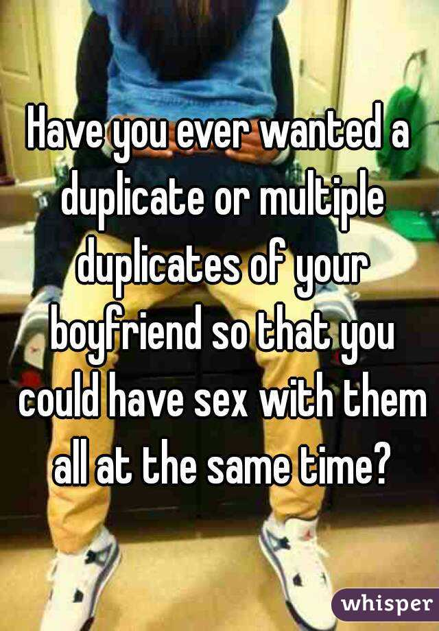 Have you ever wanted a duplicate or multiple duplicates of your boyfriend so that you could have sex with them all at the same time?