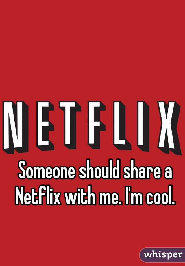 Someone should share a Netflix with me. I'm cool.