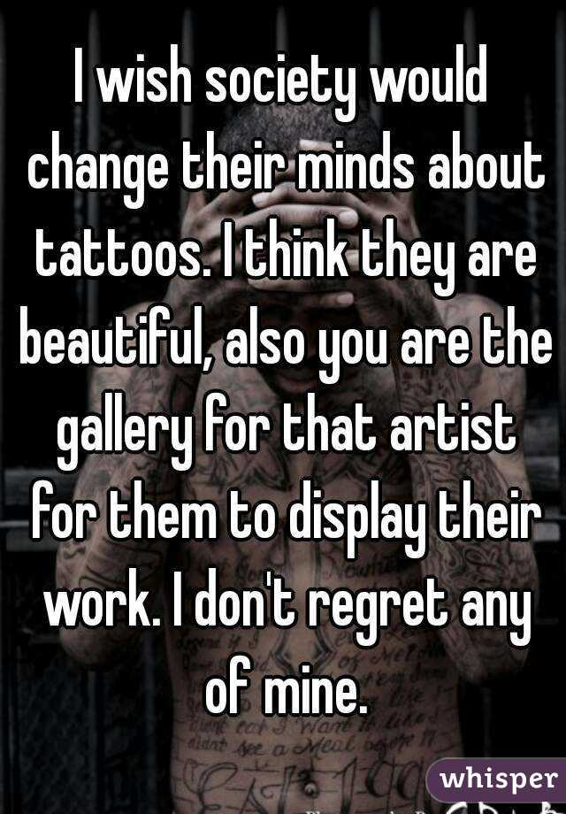 I wish society would change their minds about tattoos. I think they are beautiful, also you are the gallery for that artist for them to display their work. I don't regret any of mine.