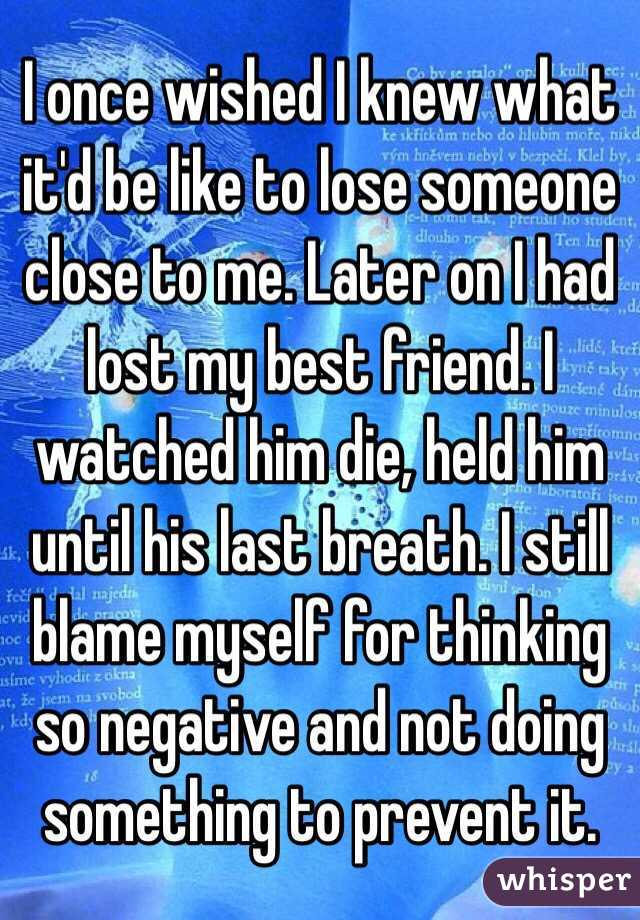 I once wished I knew what it'd be like to lose someone close to me. Later on I had lost my best friend. I watched him die, held him until his last breath. I still blame myself for thinking so negative and not doing something to prevent it.