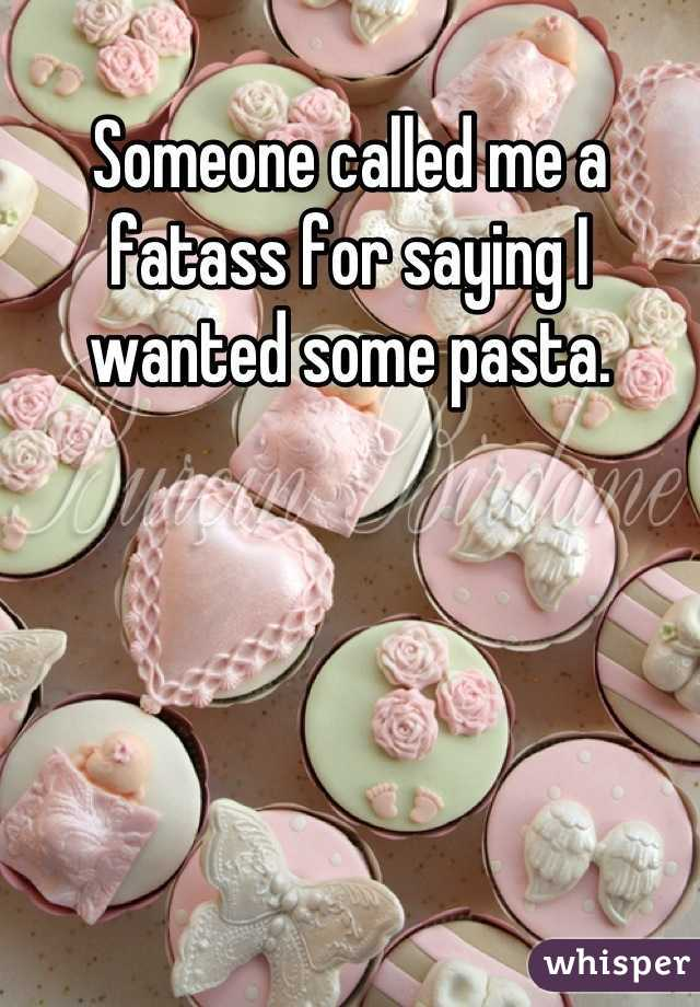 Someone called me a fatass for saying I wanted some pasta.