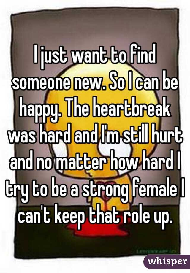I just want to find someone new. So I can be happy. The heartbreak was hard and I'm still hurt and no matter how hard I try to be a strong female I can't keep that role up.