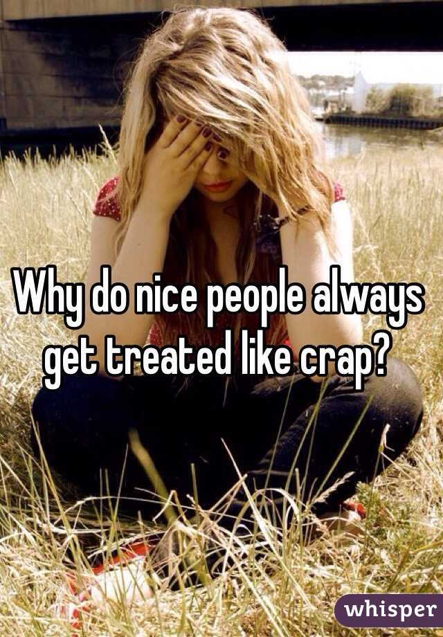 Why do nice people always get treated like crap?