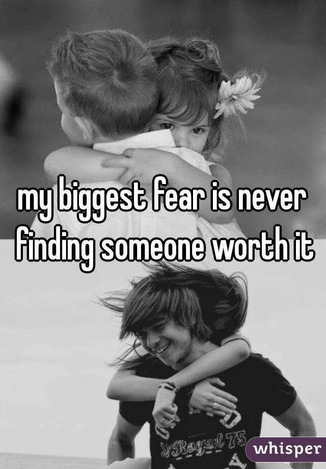 my biggest fear is never finding someone worth it