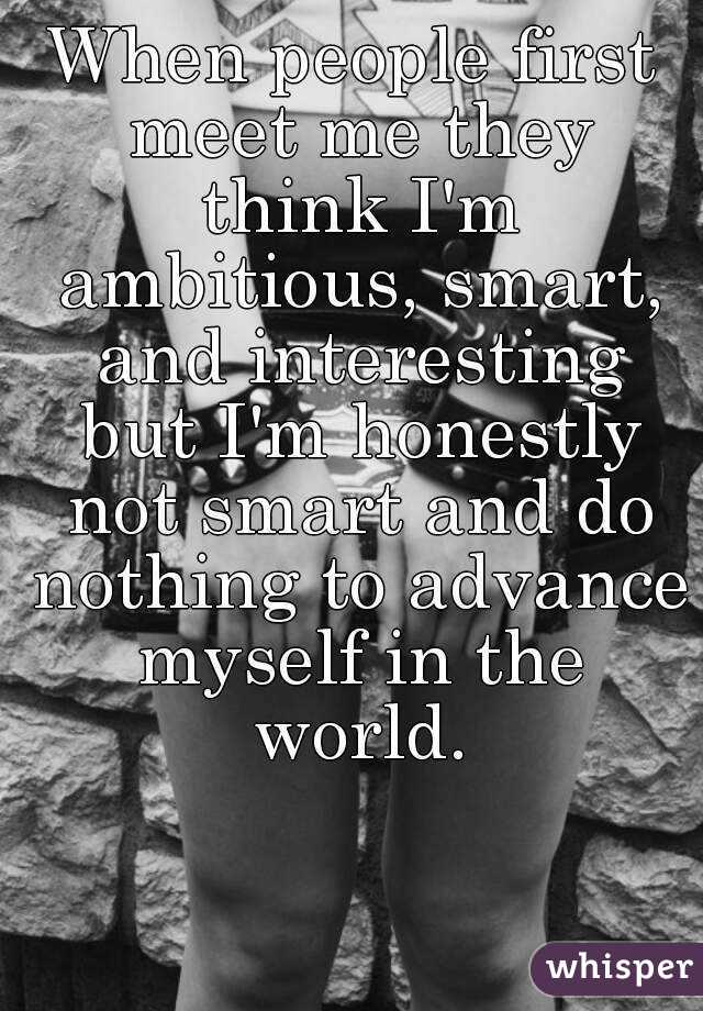 When people first meet me they think I'm ambitious, smart, and interesting but I'm honestly not smart and do nothing to advance myself in the world.