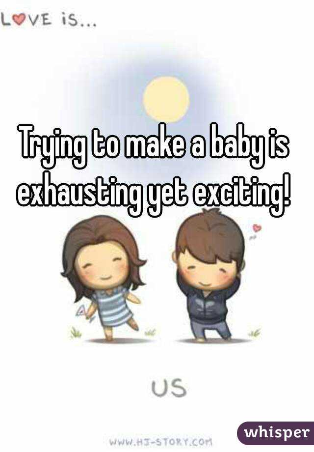 Trying to make a baby is exhausting yet exciting!