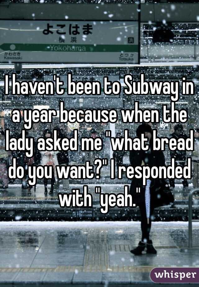 """I haven't been to Subway in a year because when the lady asked me """"what bread do you want?"""" I responded with """"yeah."""""""