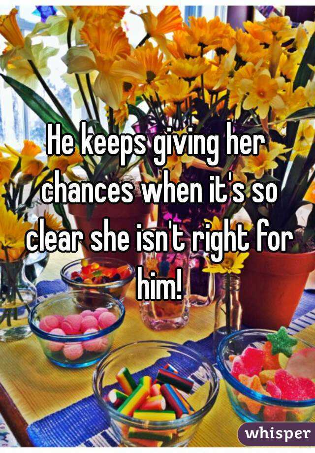He keeps giving her chances when it's so clear she isn't right for him!