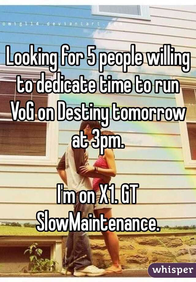 Looking for 5 people willing to dedicate time to run VoG on Destiny tomorrow at 3pm.  I'm on X1. GT SlowMaintenance.