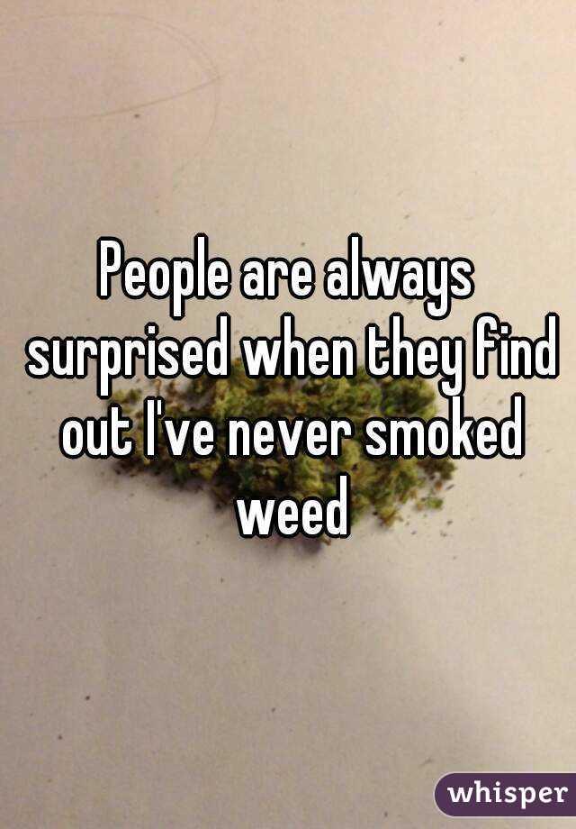 People are always surprised when they find out I've never smoked weed