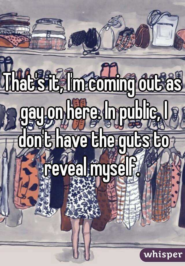 That's it, I'm coming out as gay on here. In public, I don't have the guts to reveal myself.