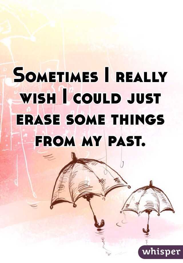 Sometimes I really wish I could just erase some things from my past.