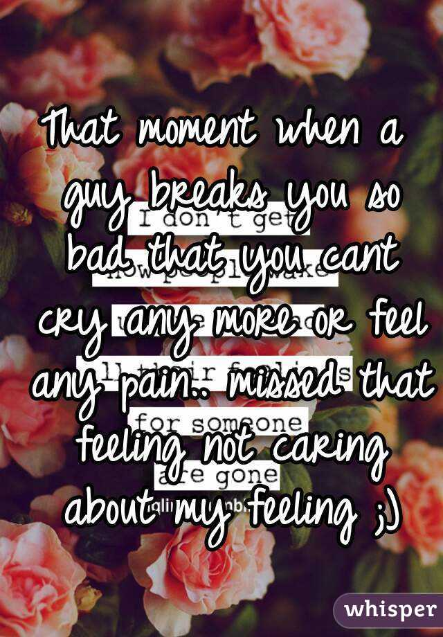 That moment when a guy breaks you so bad that you cant cry any more or feel any pain.. missed that feeling not caring about my feeling ;)